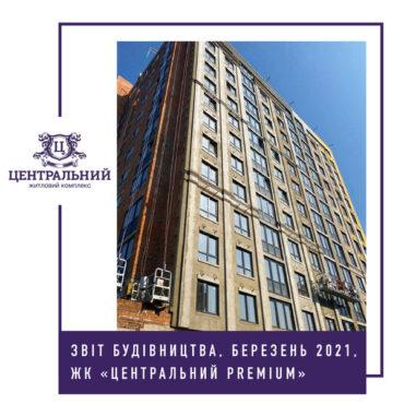 """Звіт динаміки будівництва ЖК """"Центральний Premium"""" за березень 2021-го року."""