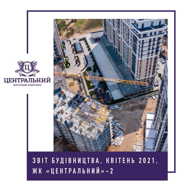 """Звіт динаміки будівництва ЖК """"Центральний-2"""" за квітень 2021-го року."""