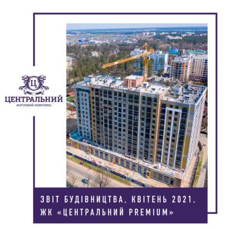 """Звіт динаміки будівництва ЖК """"Центральний Premium"""" за квітень 2021-го року."""