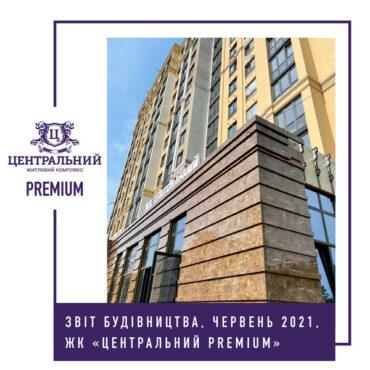 """Звіт динаміки будівництва ЖК """"Центральний Premium"""" за червень 2021-го року."""