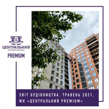 """Звіт динаміки будівництва ЖК """"Центральний Premium"""" за травень 2021-го року."""