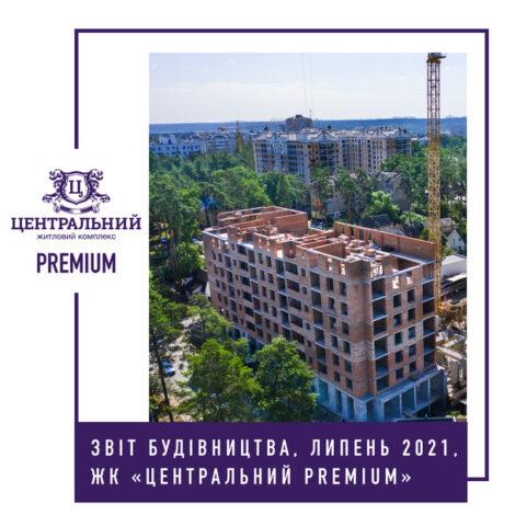 """Звіт динаміки будівництва ЖК """"Центральний Premium"""" за липень 2021-го року."""