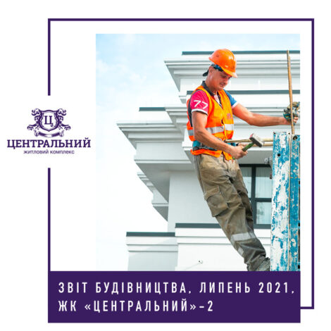 """Звіт динаміки будівництва ЖК """"Центральний-2"""" за червень 2021-го року."""